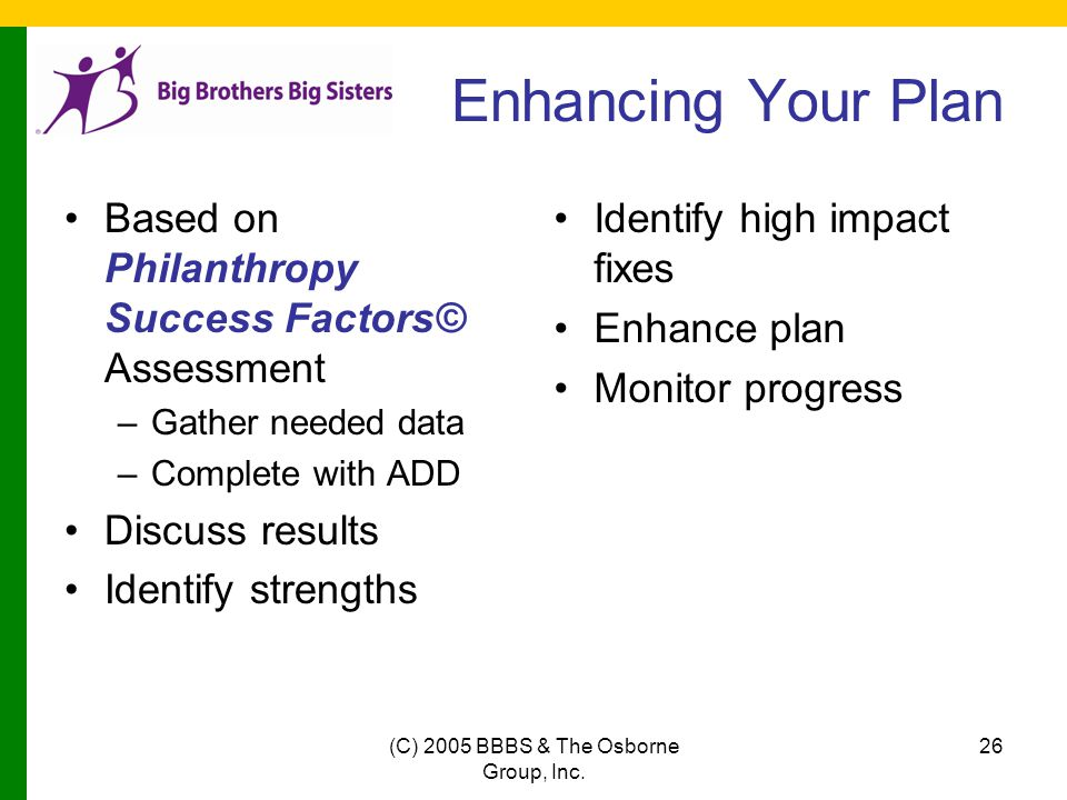 (C) 2005 BBBS & The Osborne Group, Inc. 26 Enhancing Your Plan Based on Philanthropy Success Factors© Assessment –Gather needed data –Complete with AD
