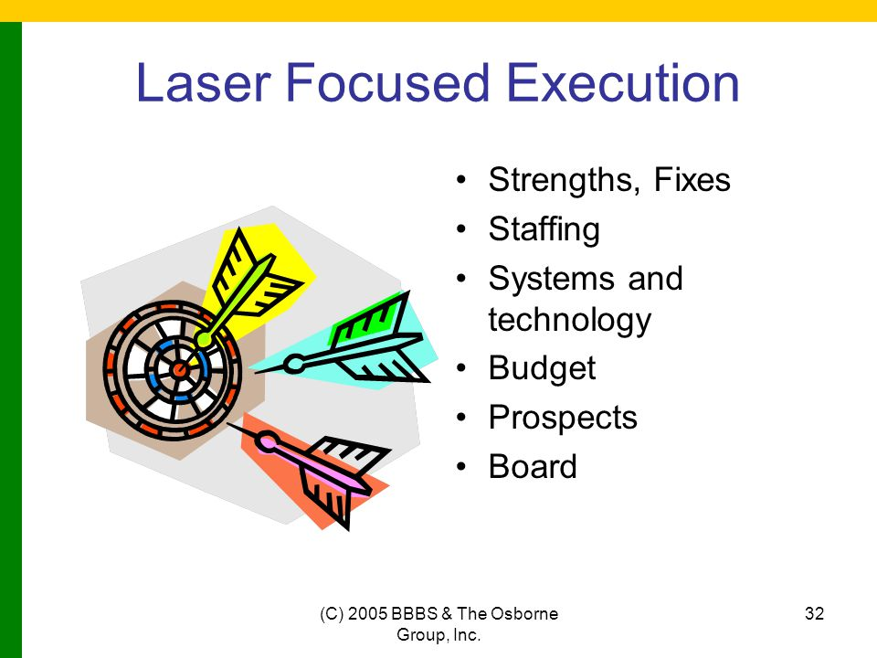 (C) 2005 BBBS & The Osborne Group, Inc. 32 Laser Focused Execution Strengths, Fixes Staffing Systems and technology Budget Prospects Board