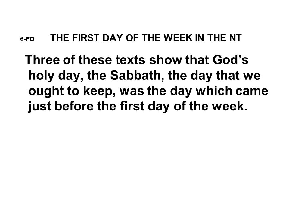 6-FD THE FIRST DAY OF THE WEEK IN THE NT Three of these texts show that God's holy day, the Sabbath, the day that we ought to keep, was the day which came just before the first day of the week.