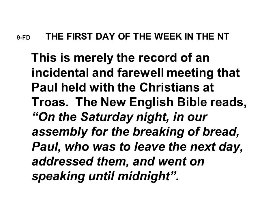 9-FD THE FIRST DAY OF THE WEEK IN THE NT This is merely the record of an incidental and farewell meeting that Paul held with the Christians at Troas.