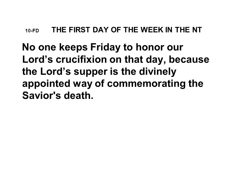 10-FD THE FIRST DAY OF THE WEEK IN THE NT No one keeps Friday to honor our Lord's crucifixion on that day, because the Lord's supper is the divinely appointed way of commemorating the Savior s death.