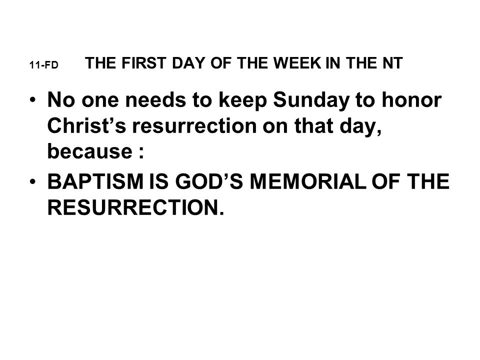 11-FD THE FIRST DAY OF THE WEEK IN THE NT No one needs to keep Sunday to honor Christ's resurrection on that day, because : BAPTISM IS GOD'S MEMORIAL OF THE RESURRECTION.