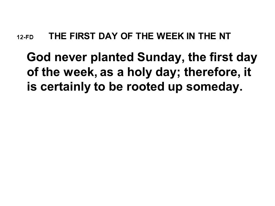 12-FD THE FIRST DAY OF THE WEEK IN THE NT God never planted Sunday, the first day of the week, as a holy day; therefore, it is certainly to be rooted up someday.