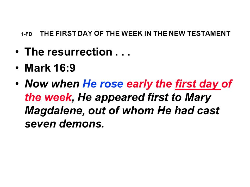 1-FD THE FIRST DAY OF THE WEEK IN THE NT Mark 16:9 says that Jesus rose from the dead on the first day of the week, but there is not one word to the effect that anybody should keep the first day of the week as a holy day because Jesus arose that day.