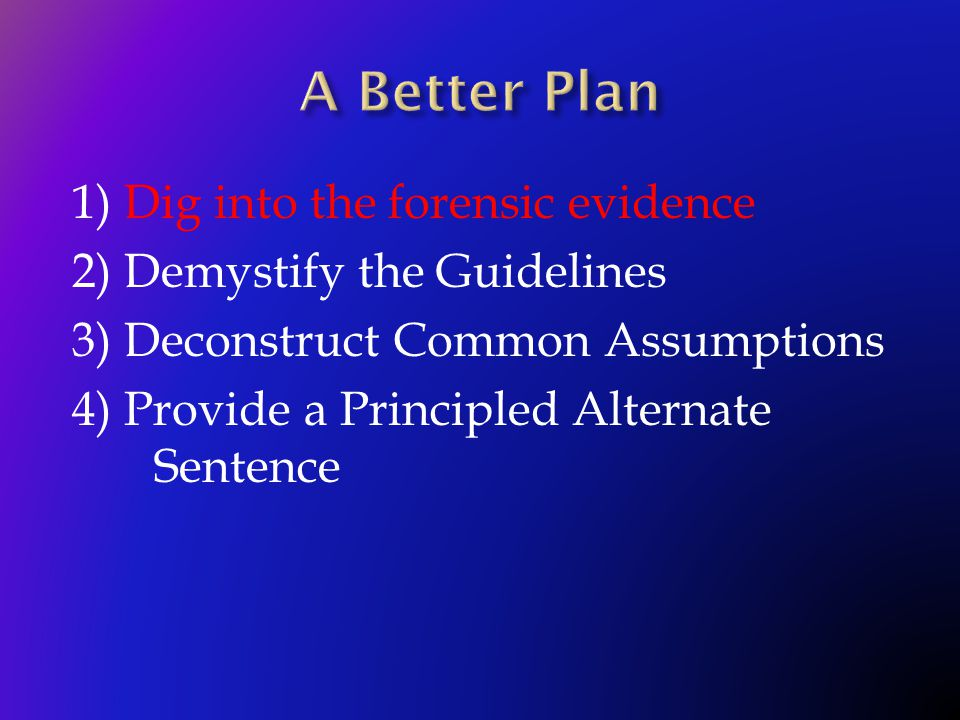 1) Dig into the forensic evidence 2) Demystify the Guidelines 3) Deconstruct Common Assumptions 4) Provide a Principled Alternate Sentence