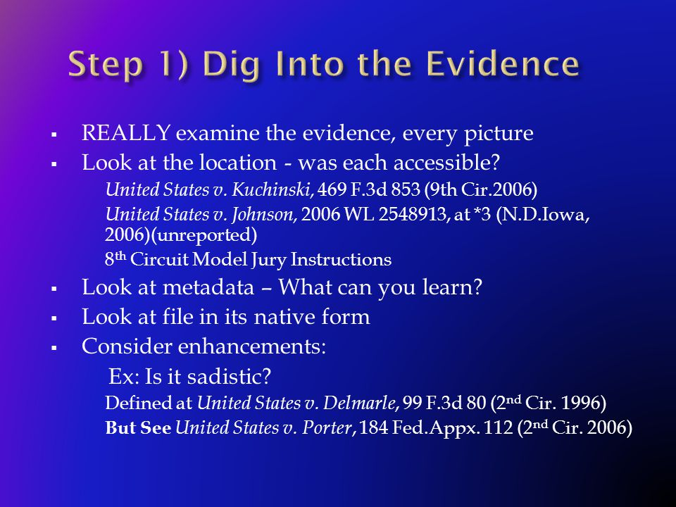  REALLY examine the evidence, every picture  Look at the location - was each accessible? United States v. Kuchinski, 469 F.3d 853 (9th Cir.2006) Uni