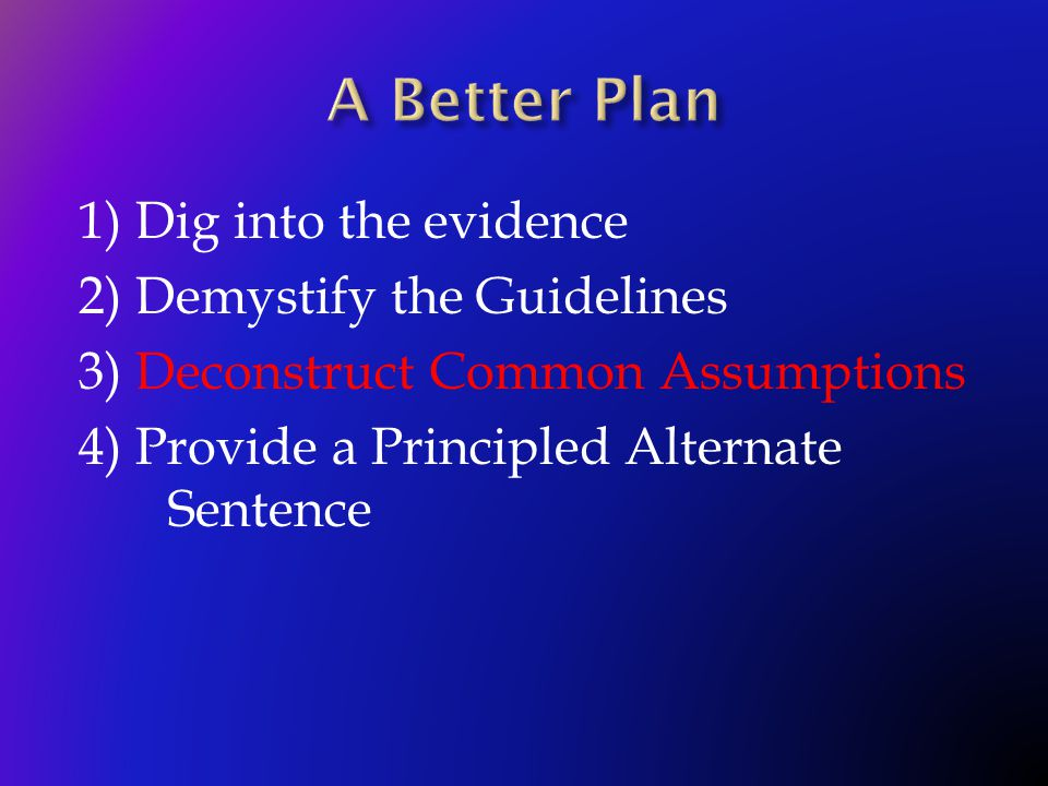 1) Dig into the evidence 2) Demystify the Guidelines 3) Deconstruct Common Assumptions 4) Provide a Principled Alternate Sentence
