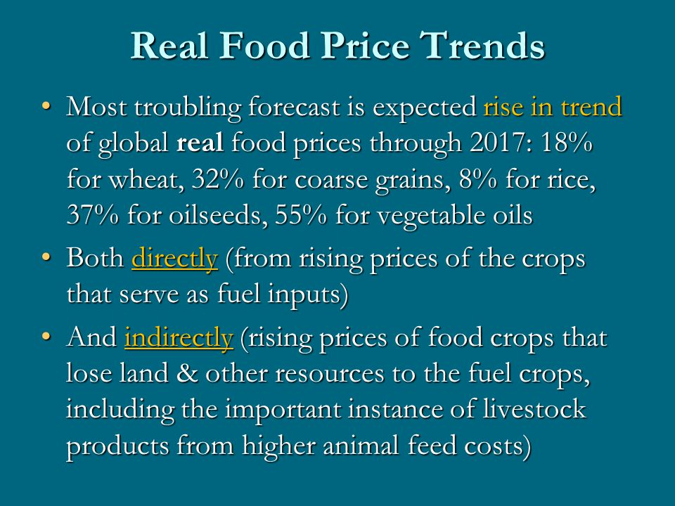 Real Food Price Trends Most troubling forecast is expected rise in trend of global real food prices through 2017: 18% for wheat, 32% for coarse grains, 8% for rice, 37% for oilseeds, 55% for vegetable oilsMost troubling forecast is expected rise in trend of global real food prices through 2017: 18% for wheat, 32% for coarse grains, 8% for rice, 37% for oilseeds, 55% for vegetable oils Both directly (from rising prices of the crops that serve as fuel inputs)Both directly (from rising prices of the crops that serve as fuel inputs) And indirectly (rising prices of food crops that lose land & other resources to the fuel crops, including the important instance of livestock products from higher animal feed costs)And indirectly (rising prices of food crops that lose land & other resources to the fuel crops, including the important instance of livestock products from higher animal feed costs)