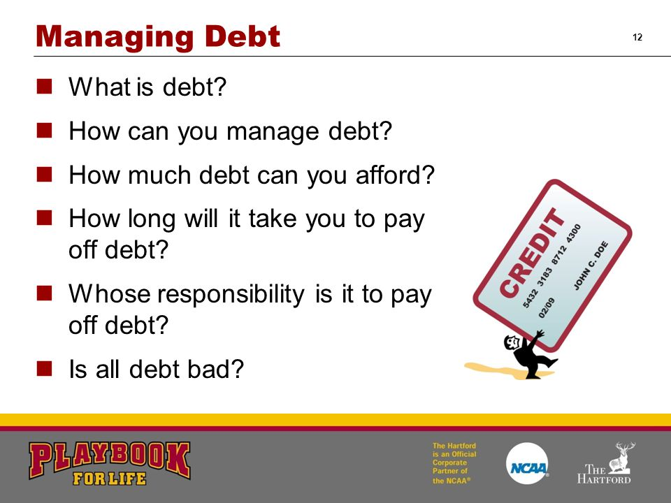 12 Managing Debt What is debt? How can you manage debt? How much debt can you afford? How long will it take you to pay off debt? Whose responsibility
