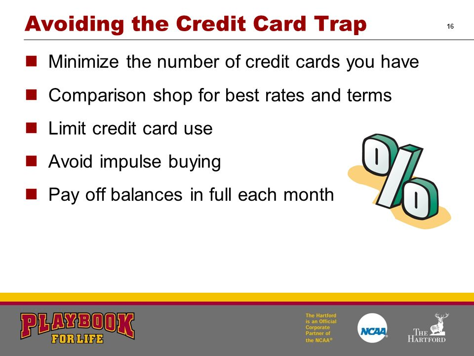 16 Avoiding the Credit Card Trap Minimize the number of credit cards you have Comparison shop for best rates and terms Limit credit card use Avoid imp