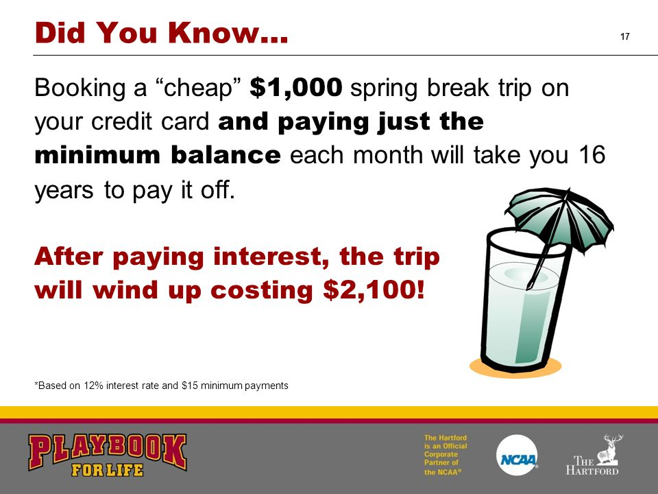 17 Booking a cheap $1,000 spring break trip on your credit card and paying just the minimum balance each month will take you 16 years to pay it off.