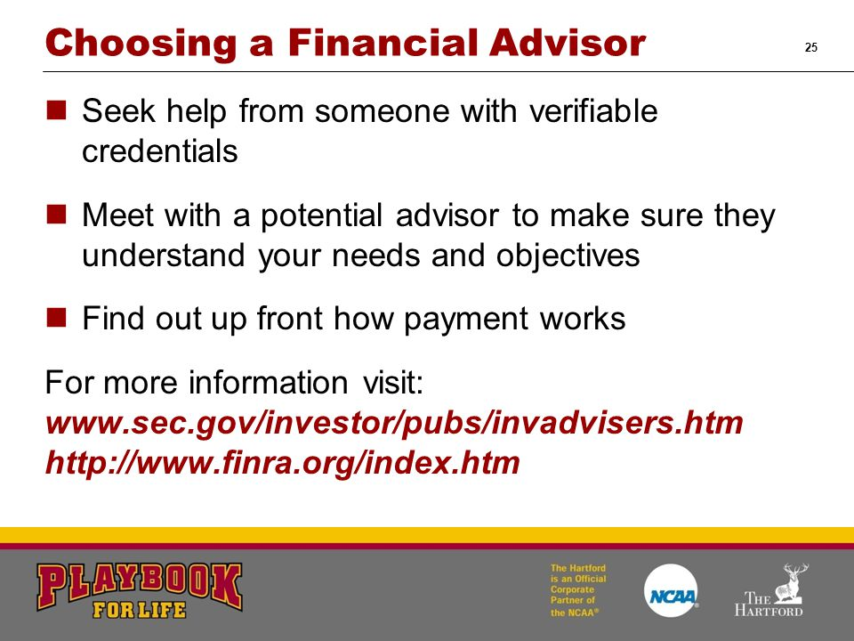 25 Choosing a Financial Advisor Seek help from someone with verifiable credentials Meet with a potential advisor to make sure they understand your nee