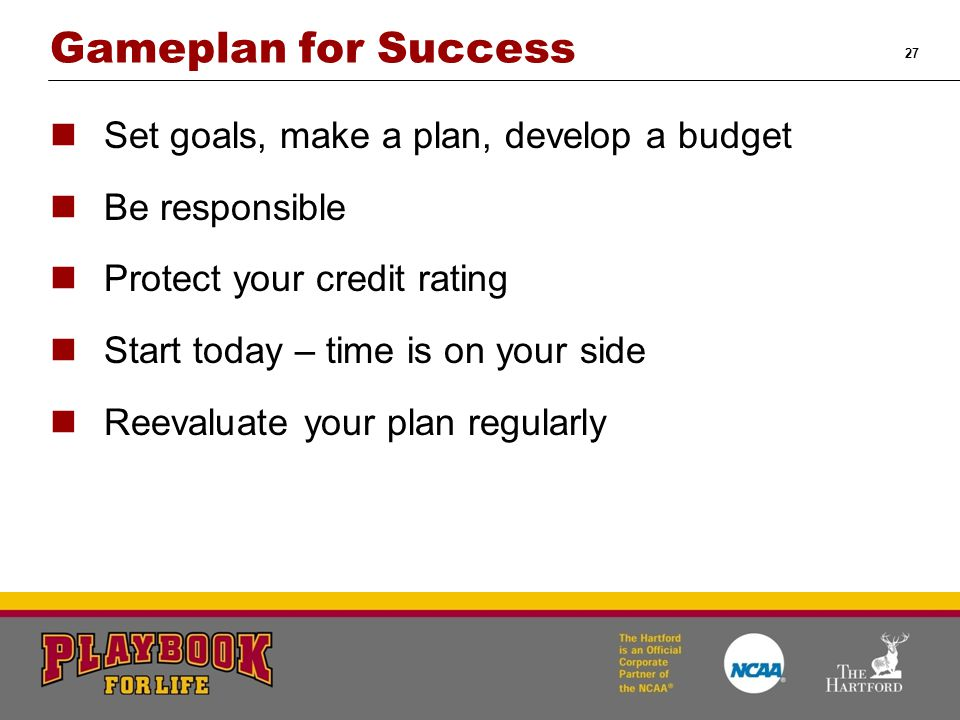 27 Gameplan for Success Set goals, make a plan, develop a budget Be responsible Protect your credit rating Start today – time is on your side Reevalua