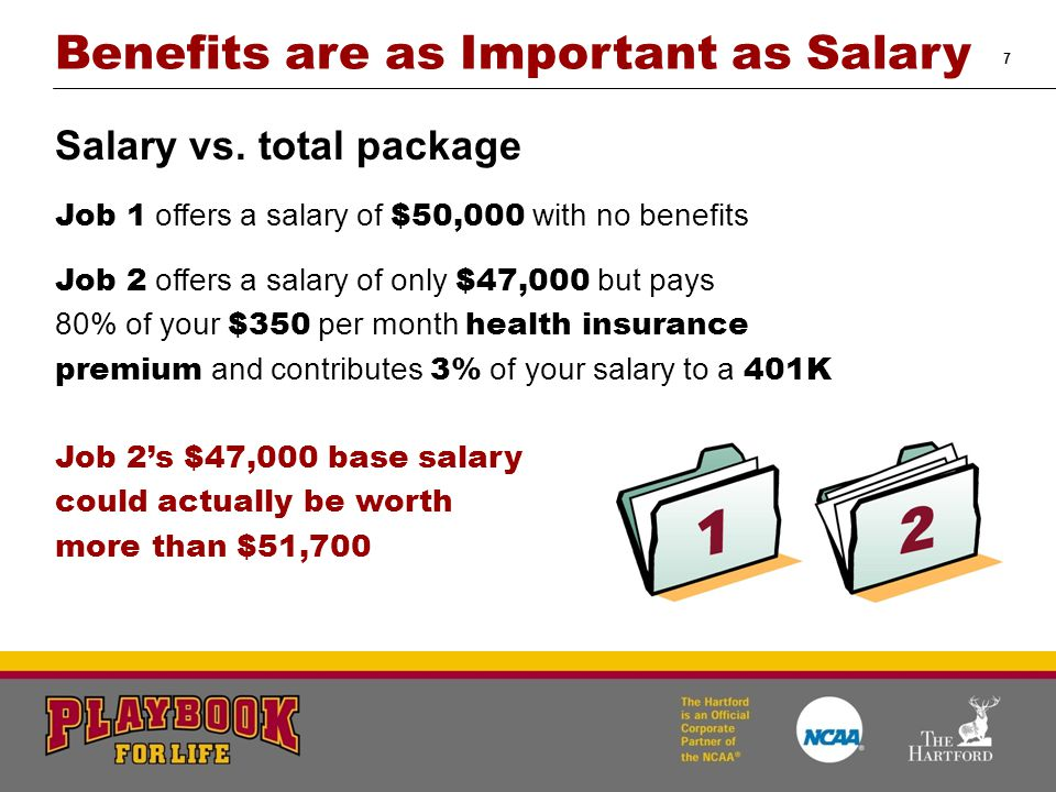 7 Benefits are as Important as Salary Salary vs. total package Job 1 offers a salary of $50,000 with no benefits Job 2 offers a salary of only $47,000