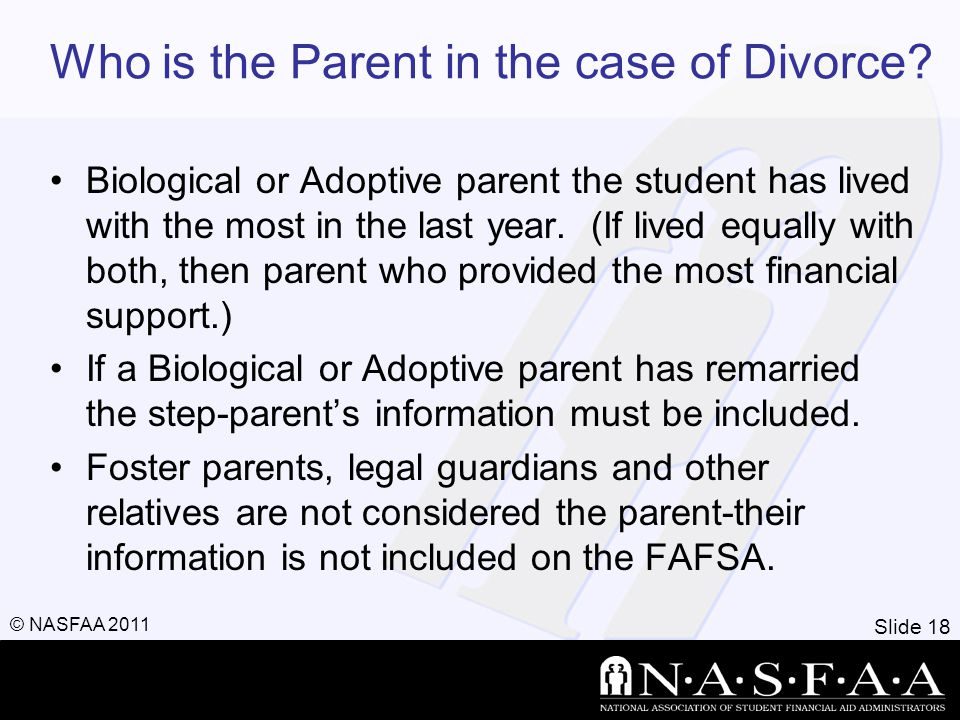 Slide 18 © NASFAA 2011 Who is the Parent in the case of Divorce.