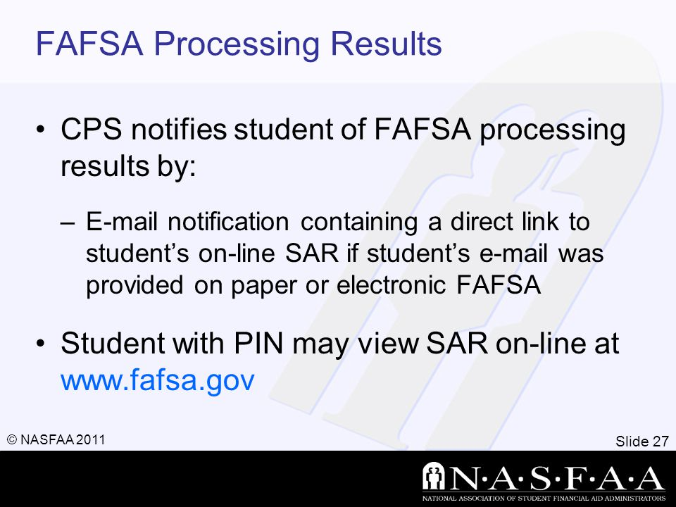 Slide 27 © NASFAA 2011 FAFSA Processing Results CPS notifies student of FAFSA processing results by: –E-mail notification containing a direct link to student's on-line SAR if student's e-mail was provided on paper or electronic FAFSA Student with PIN may view SAR on-line at www.fafsa.gov