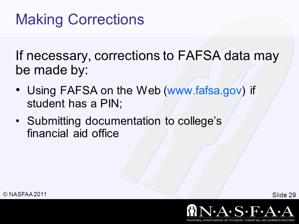 Slide 29 © NASFAA 2011 Making Corrections If necessary, corrections to FAFSA data may be made by: Using FAFSA on the Web (www.fafsa.gov) if student has a PIN; Submitting documentation to college's financial aid office