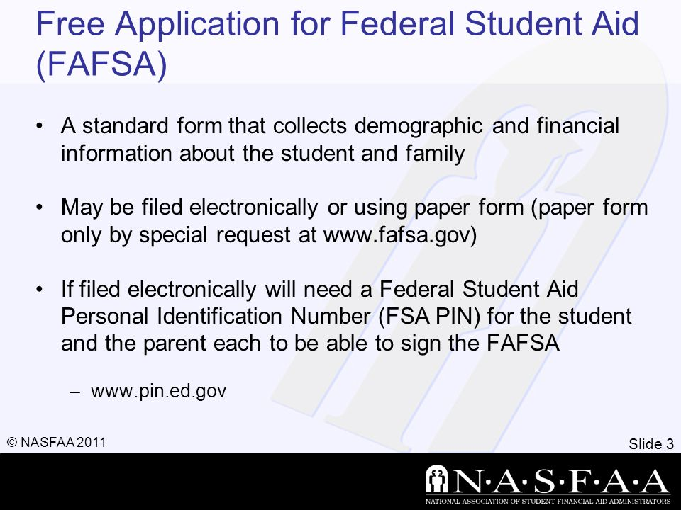 Slide 3 © NASFAA 2011 Free Application for Federal Student Aid (FAFSA) A standard form that collects demographic and financial information about the student and family May be filed electronically or using paper form (paper form only by special request at www.fafsa.gov) If filed electronically will need a Federal Student Aid Personal Identification Number (FSA PIN) for the student and the parent each to be able to sign the FAFSA –www.pin.ed.gov