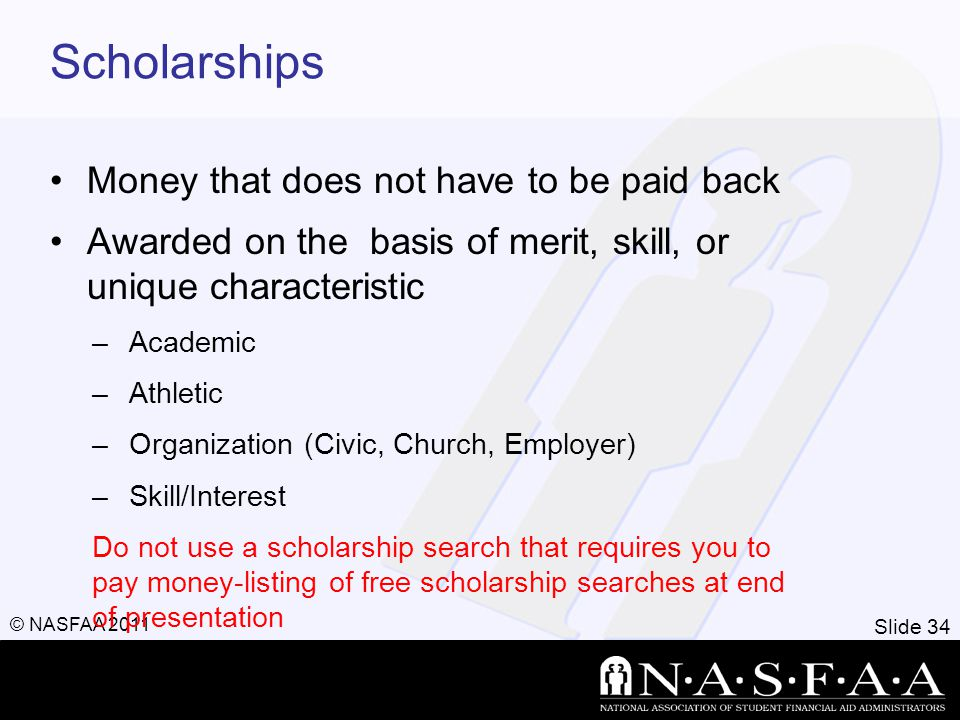 Slide 34 © NASFAA 2011 Scholarships Money that does not have to be paid back Awarded on the basis of merit, skill, or unique characteristic –Academic –Athletic –Organization (Civic, Church, Employer) –Skill/Interest Do not use a scholarship search that requires you to pay money-listing of free scholarship searches at end of presentation