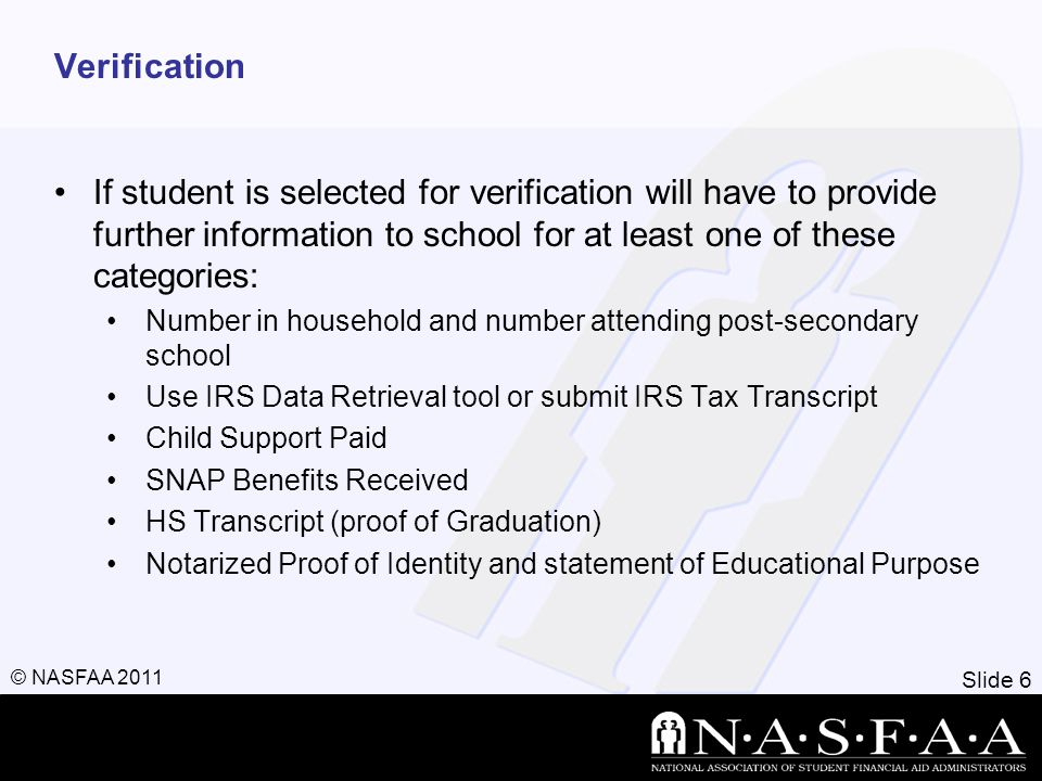 Slide 6 © NASFAA 2011 Verification If student is selected for verification will have to provide further information to school for at least one of these categories: Number in household and number attending post-secondary school Use IRS Data Retrieval tool or submit IRS Tax Transcript Child Support Paid SNAP Benefits Received HS Transcript (proof of Graduation) Notarized Proof of Identity and statement of Educational Purpose