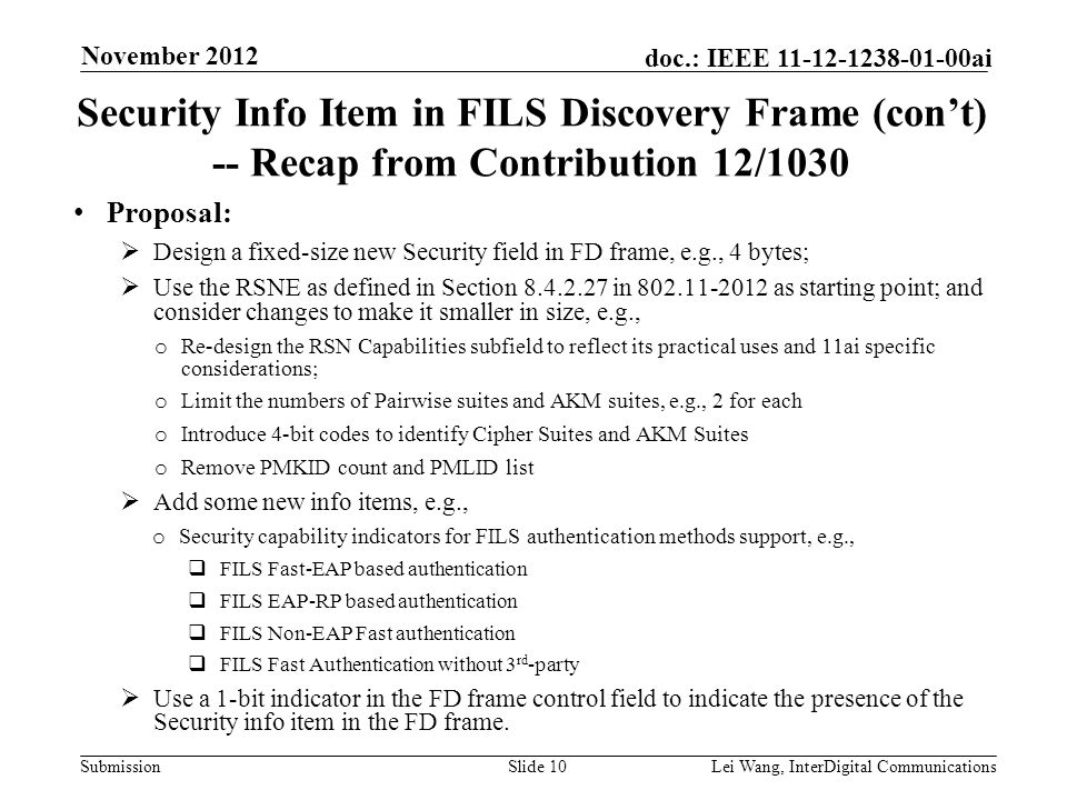 Submission doc.: IEEE 11-12-1238-01-00ai Security Info Item in FILS Discovery Frame (con't) -- Recap from Contribution 12/1030 Proposal:  Design a fixed-size new Security field in FD frame, e.g., 4 bytes;  Use the RSNE as defined in Section 8.4.2.27 in 802.11-2012 as starting point; and consider changes to make it smaller in size, e.g., o Re-design the RSN Capabilities subfield to reflect its practical uses and 11ai specific considerations; o Limit the numbers of Pairwise suites and AKM suites, e.g., 2 for each o Introduce 4-bit codes to identify Cipher Suites and AKM Suites o Remove PMKID count and PMLID list  Add some new info items, e.g., o Security capability indicators for FILS authentication methods support, e.g.,  FILS Fast-EAP based authentication  FILS EAP-RP based authentication  FILS Non-EAP Fast authentication  FILS Fast Authentication without 3 rd -party  Use a 1-bit indicator in the FD frame control field to indicate the presence of the Security info item in the FD frame.