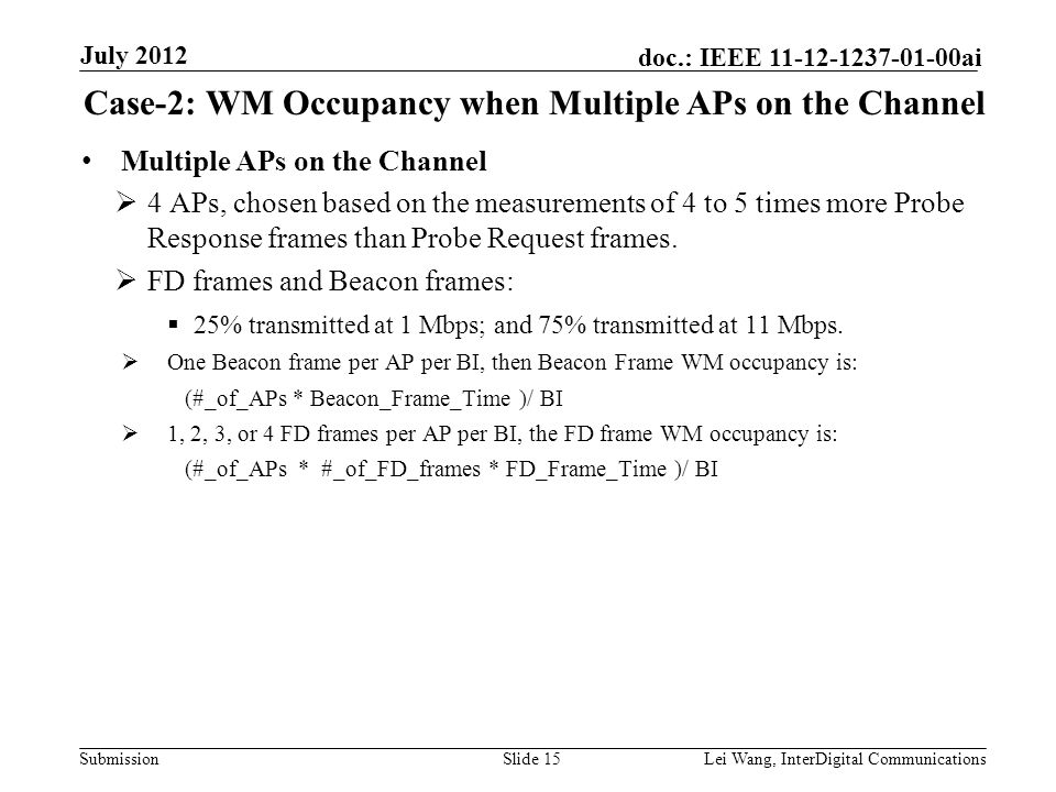 Submission doc.: IEEE 11-12-1237-01-00ai Case-2: WM Occupancy when Multiple APs on the Channel Slide 15Lei Wang, InterDigital Communications July 2012 Multiple APs on the Channel  4 APs, chosen based on the measurements of 4 to 5 times more Probe Response frames than Probe Request frames.