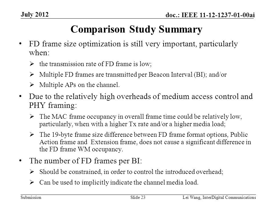 Submission doc.: IEEE 11-12-1237-01-00ai Comparison Study Summary FD frame size optimization is still very important, particularly when:  the transmission rate of FD frame is low;  Multiple FD frames are transmitted per Beacon Interval (BI); and/or  Multiple APs on the channel.