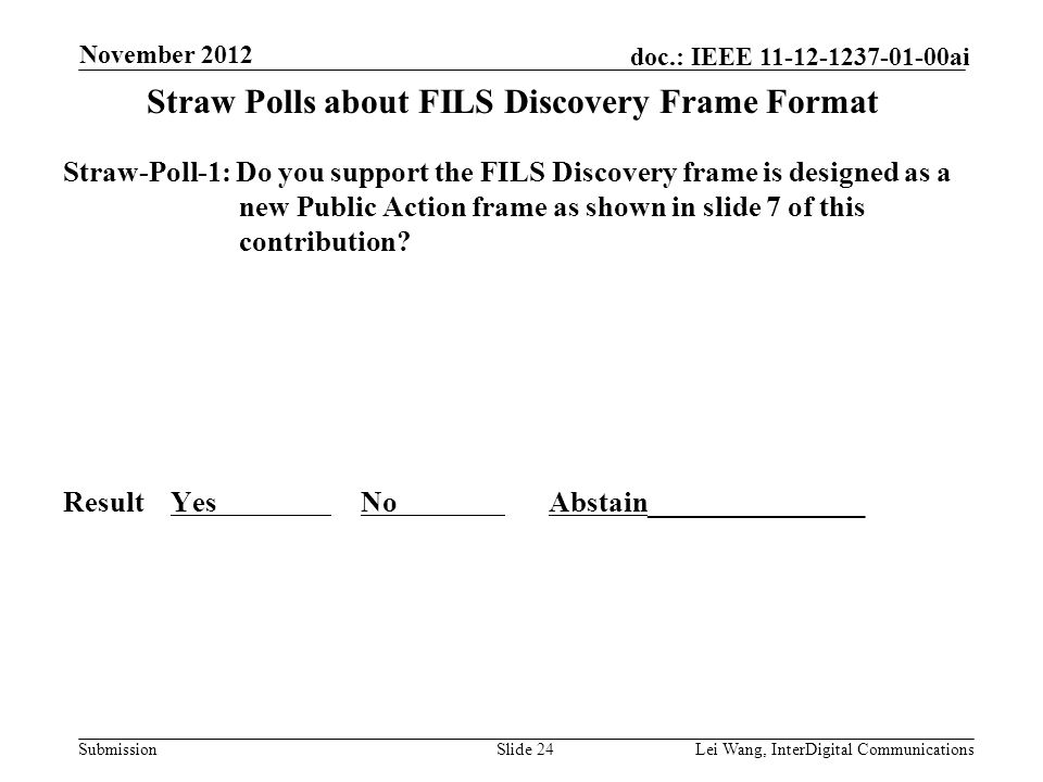 Submission doc.: IEEE 11-12-1237-01-00ai Straw Polls about FILS Discovery Frame Format Straw-Poll-1: Do you support the FILS Discovery frame is designed as a new Public Action frame as shown in slide 7 of this contribution.