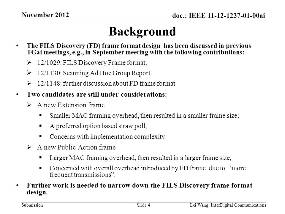 Submission doc.: IEEE 11-12-1237-01-00ai November 2012 Lei Wang, InterDigital CommunicationsSlide 4 Background The FILS Discovery (FD) frame format design has been discussed in previous TGai meetings, e.g., in September meeting with the following contributions:  12/1029: FILS Discovery Frame format;  12/1130: Scanning Ad Hoc Group Report.