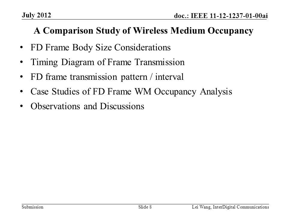 Submission doc.: IEEE 11-12-1237-01-00ai A Comparison Study of Wireless Medium Occupancy FD Frame Body Size Considerations Timing Diagram of Frame Transmission FD frame transmission pattern / interval Case Studies of FD Frame WM Occupancy Analysis Observations and Discussions Slide 8Lei Wang, InterDigital Communications July 2012