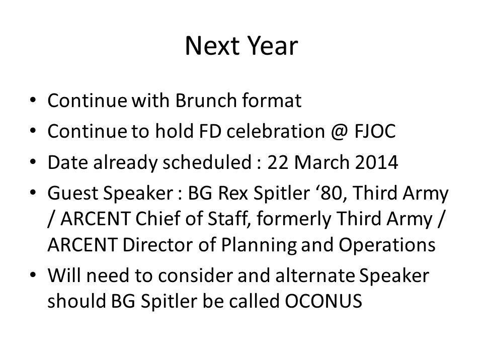 Next Year Continue with Brunch format Continue to hold FD celebration @ FJOC Date already scheduled : 22 March 2014 Guest Speaker : BG Rex Spitler '80, Third Army / ARCENT Chief of Staff, formerly Third Army / ARCENT Director of Planning and Operations Will need to consider and alternate Speaker should BG Spitler be called OCONUS