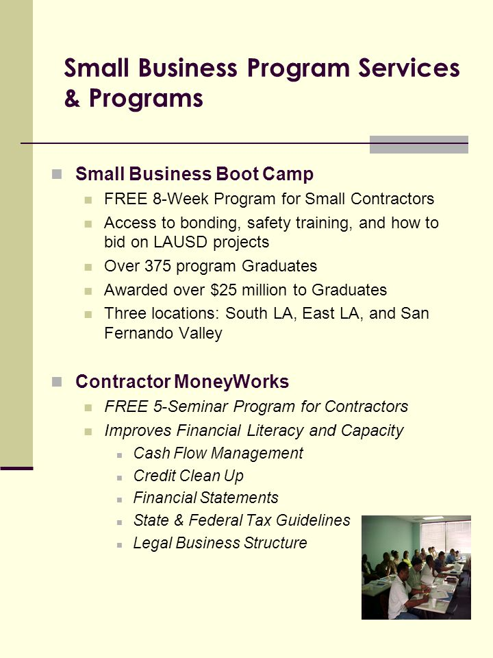 Small Business Program Services & Programs Small Business Boot Camp FREE 8-Week Program for Small Contractors Access to bonding, safety training, and how to bid on LAUSD projects Over 375 program Graduates Awarded over $25 million to Graduates Three locations: South LA, East LA, and San Fernando Valley Contractor MoneyWorks FREE 5-Seminar Program for Contractors Improves Financial Literacy and Capacity Cash Flow Management Credit Clean Up Financial Statements State & Federal Tax Guidelines Legal Business Structure