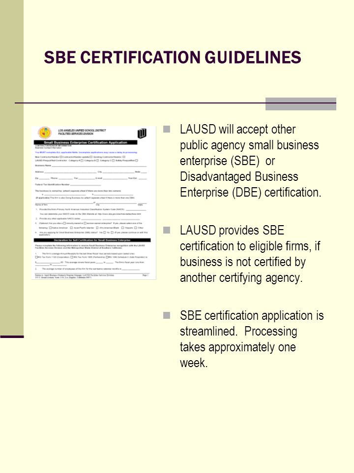 SBE CERTIFICATION GUIDELINES LAUSD will accept other public agency small business enterprise (SBE) or Disadvantaged Business Enterprise (DBE) certification.