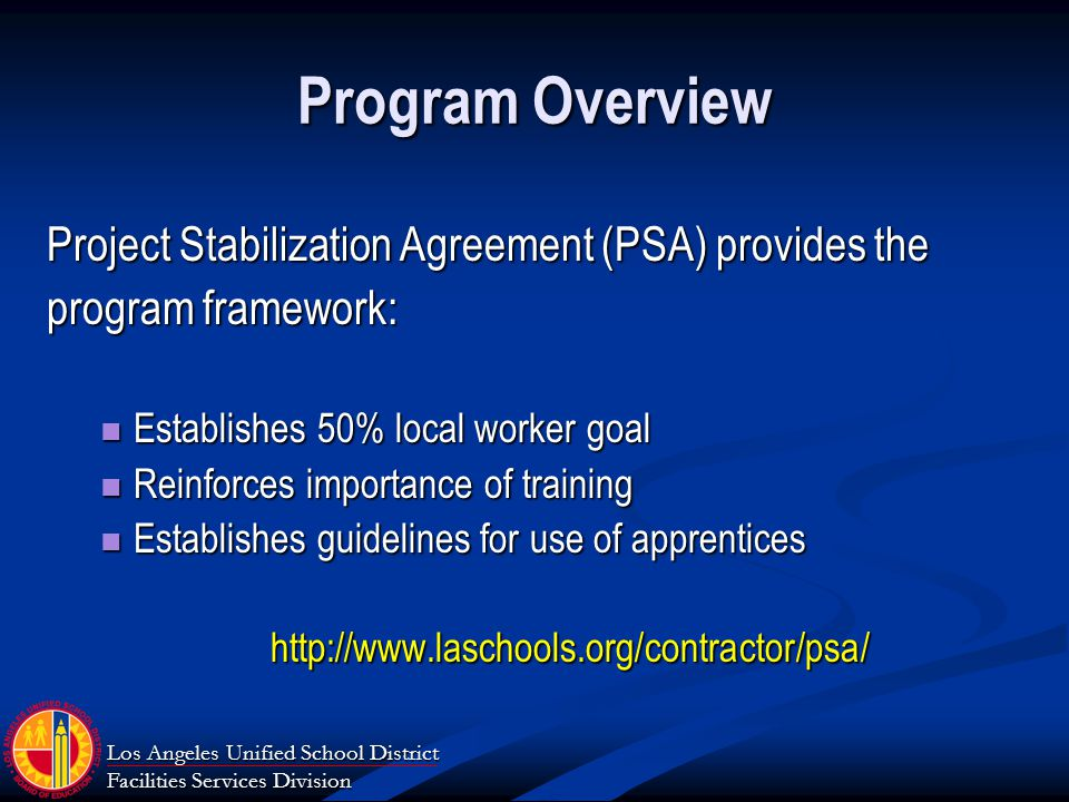 Los Angeles Unified School District Facilities Services Division Program Overview Project Stabilization Agreement (PSA) provides the program framework: Establishes 50% local worker goal Establishes 50% local worker goal Reinforces importance of training Reinforces importance of training Establishes guidelines for use of apprentices Establishes guidelines for use of apprenticeshttp://www.laschools.org/contractor/psa/