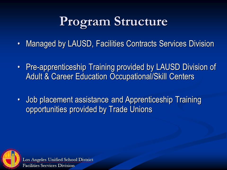 Los Angeles Unified School District Facilities Services Division Program Structure Managed by LAUSD, Facilities Contracts Services DivisionManaged by LAUSD, Facilities Contracts Services Division Pre-apprenticeship Training provided by LAUSD Division of Adult & Career Education Occupational/Skill CentersPre-apprenticeship Training provided by LAUSD Division of Adult & Career Education Occupational/Skill Centers Job placement assistance and Apprenticeship Training opportunities provided by Trade UnionsJob placement assistance and Apprenticeship Training opportunities provided by Trade Unions