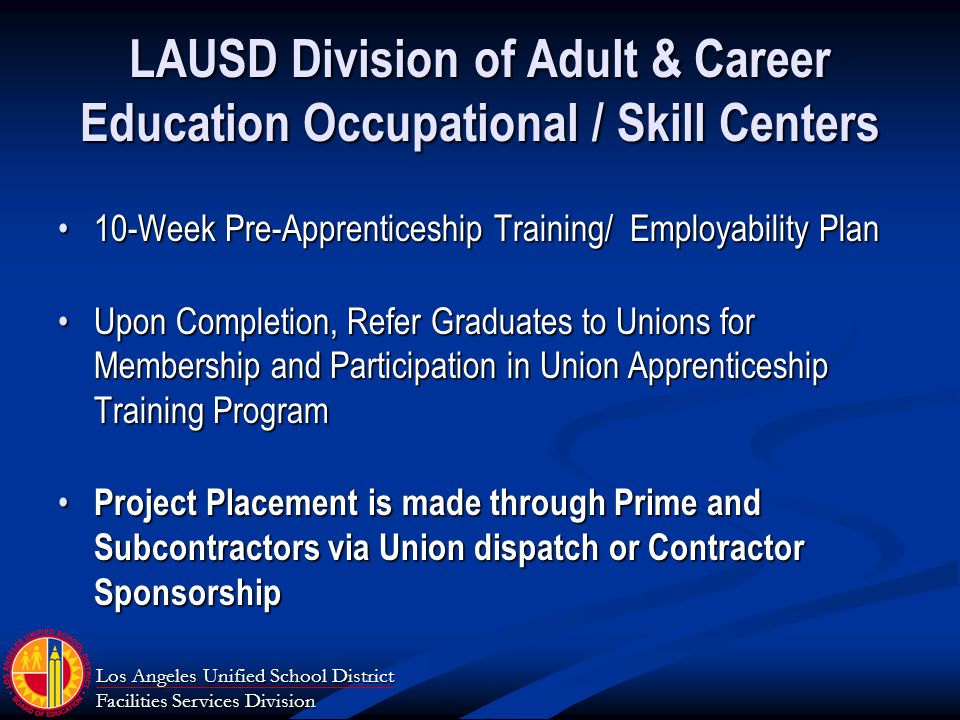 Los Angeles Unified School District Facilities Services Division LAUSD Division of Adult & Career Education Occupational / Skill Centers 10-Week Pre-Apprenticeship Training/ Employability Plan10-Week Pre-Apprenticeship Training/ Employability Plan Upon Completion, Refer Graduates to Unions for Membership and Participation in Union Apprenticeship Training ProgramUpon Completion, Refer Graduates to Unions for Membership and Participation in Union Apprenticeship Training Program Project Placement is made through Prime and Subcontractors via Union dispatch or Contractor Sponsorship Project Placement is made through Prime and Subcontractors via Union dispatch or Contractor Sponsorship