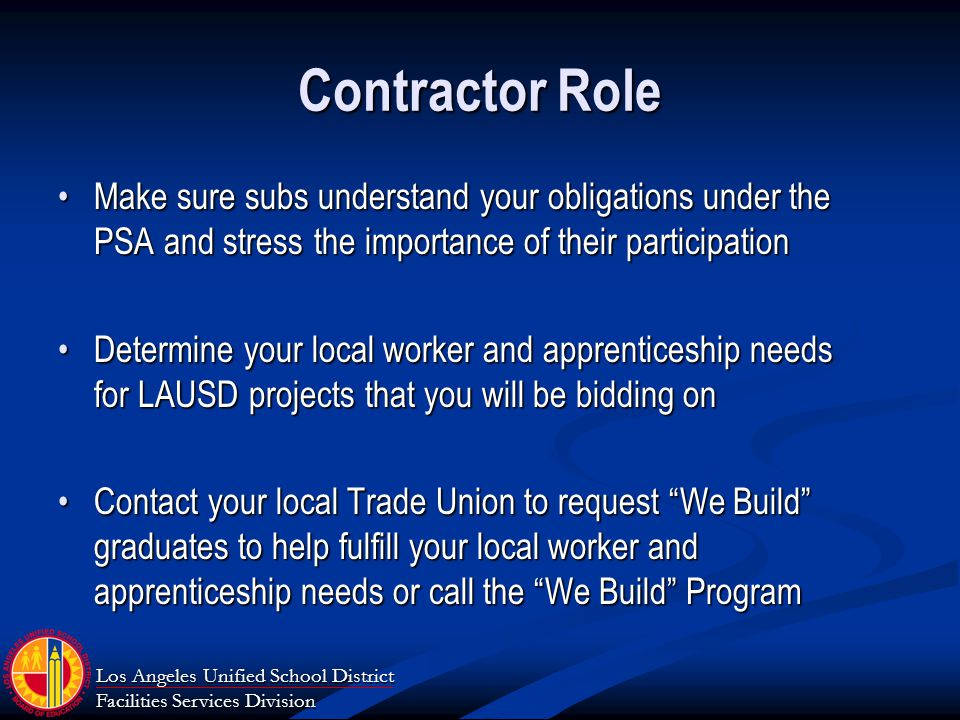 Los Angeles Unified School District Facilities Services Division Contractor Role Make sure subs understand your obligations under the PSA and stress the importance of their participationMake sure subs understand your obligations under the PSA and stress the importance of their participation Determine your local worker and apprenticeship needs for LAUSD projects that you will be bidding onDetermine your local worker and apprenticeship needs for LAUSD projects that you will be bidding on Contact your local Trade Union to request We Build graduates to help fulfill your local worker and apprenticeship needs or call the We Build ProgramContact your local Trade Union to request We Build graduates to help fulfill your local worker and apprenticeship needs or call the We Build Program