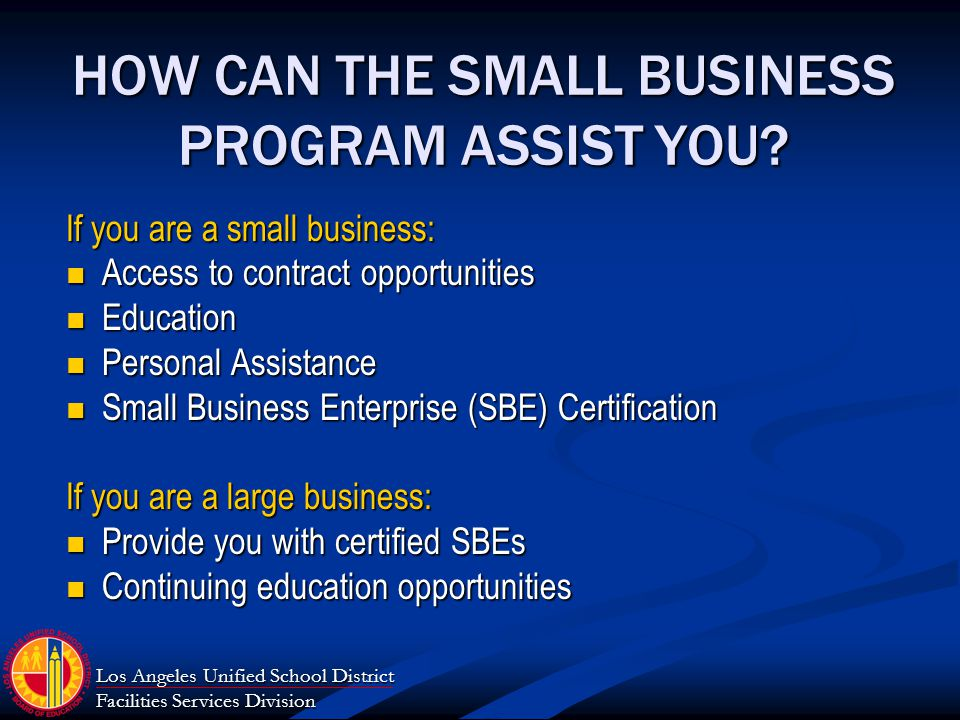 Los Angeles Unified School District Facilities Services Division HOW CAN THE SMALL BUSINESS PROGRAM ASSIST YOU.