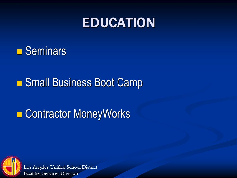 Los Angeles Unified School District Facilities Services Division EDUCATION Seminars Seminars Small Business Boot Camp Small Business Boot Camp Contractor MoneyWorks Contractor MoneyWorks