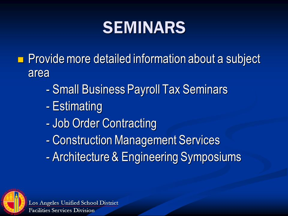 Los Angeles Unified School District Facilities Services Division SEMINARS Provide more detailed information about a subject area Provide more detailed information about a subject area - Small Business Payroll Tax Seminars - Estimating - Job Order Contracting - Construction Management Services - Architecture & Engineering Symposiums