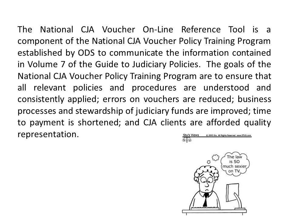The National CJA Voucher On-Line Reference Tool is a component of the National CJA Voucher Policy Training Program established by ODS to communicate the information contained in Volume 7 of the Guide to Judiciary Policies.
