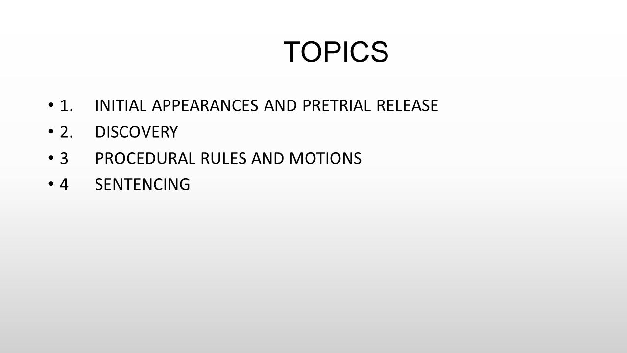 TOPICS 1.INITIAL APPEARANCES AND PRETRIAL RELEASE 2.DISCOVERY 3PROCEDURAL RULES AND MOTIONS 4SENTENCING