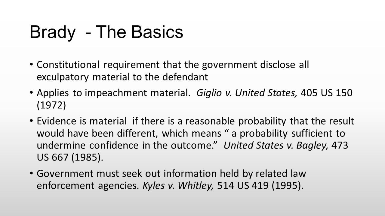 Brady - The Basics Constitutional requirement that the government disclose all exculpatory material to the defendant Applies to impeachment material.