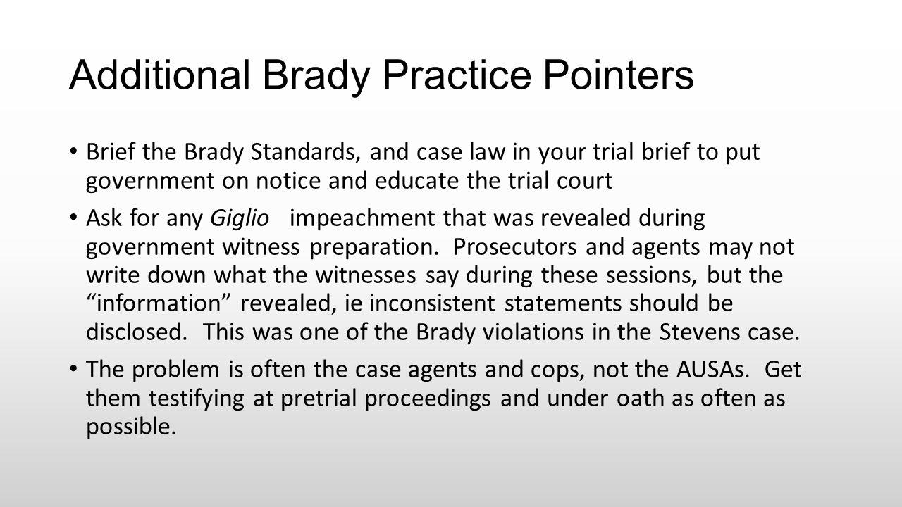 Additional Brady Practice Pointers Brief the Brady Standards, and case law in your trial brief to put government on notice and educate the trial court