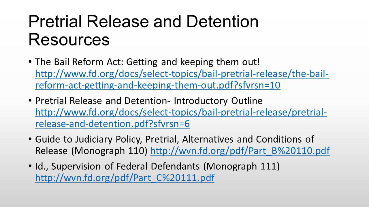 Pretrial Release and Detention Resources The Bail Reform Act: Getting and keeping them out! http://www.fd.org/docs/select-topics/bail-pretrial-release