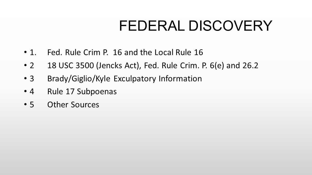 FEDERAL DISCOVERY 1.Fed. Rule Crim P. 16 and the Local Rule 16 218 USC 3500 (Jencks Act), Fed. Rule Crim. P. 6(e) and 26.2 3Brady/Giglio/Kyle Exculpat