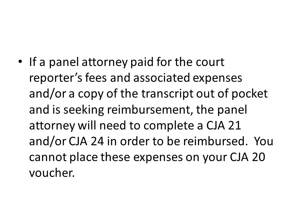 If a panel attorney paid for the court reporter's fees and associated expenses and/or a copy of the transcript out of pocket and is seeking reimbursement, the panel attorney will need to complete a CJA 21 and/or CJA 24 in order to be reimbursed.