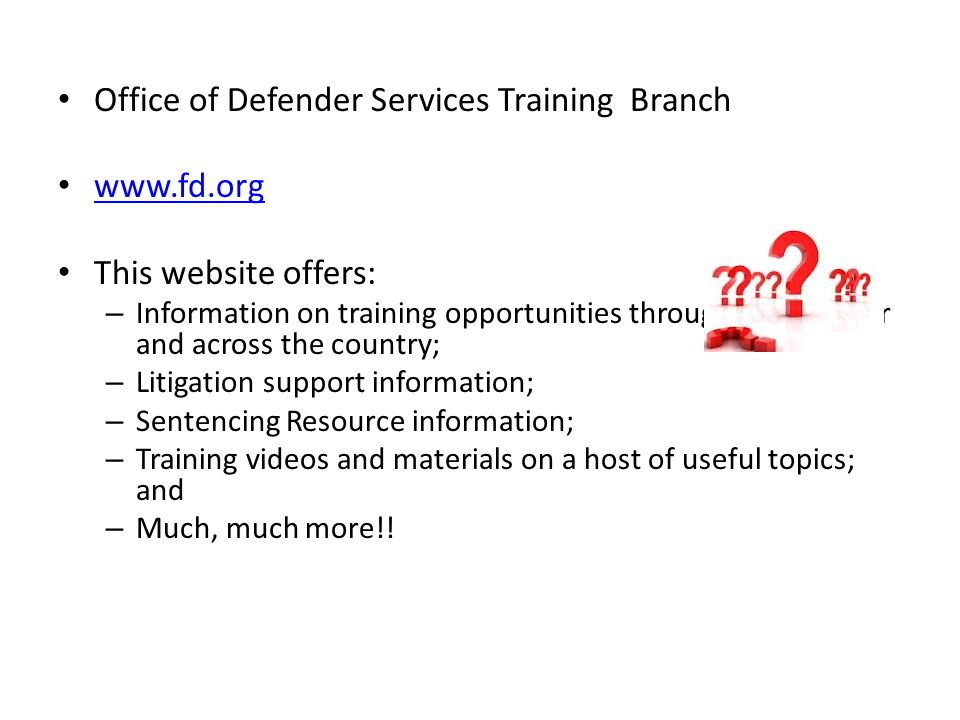 Office of Defender Services Training Branch www.fd.org This website offers: – Information on training opportunities throughout the year and across the country; – Litigation support information; – Sentencing Resource information; – Training videos and materials on a host of useful topics; and – Much, much more!!
