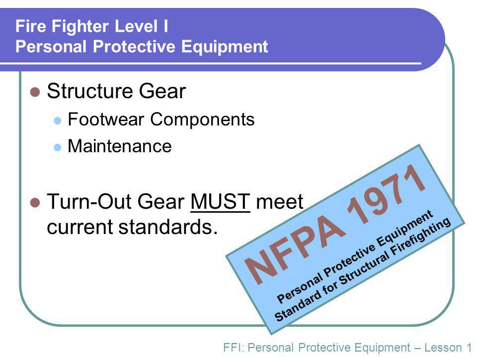 Fire Fighter Level I Personal Protective Equipment Structure Gear Footwear Components Maintenance Turn-Out Gear MUST meet current standards. FFI: Pers