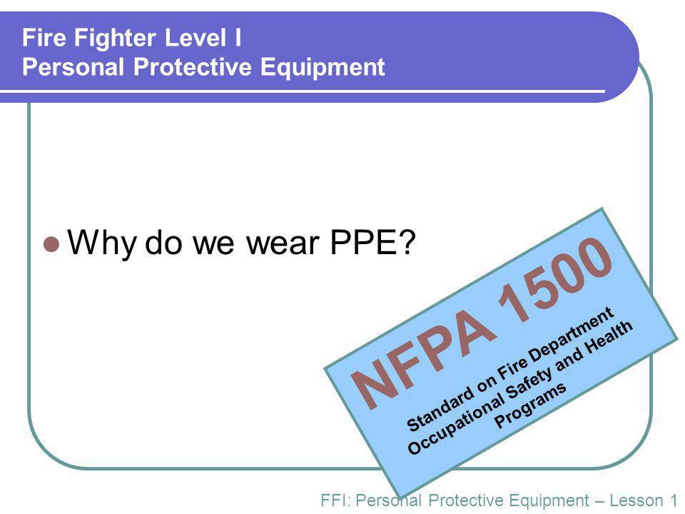 Fire Fighter Level I Personal Protective Equipment Why do we wear PPE.